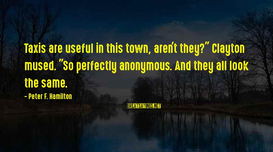 "Scholarly Communication Sayings By Peter F. Hamilton: Taxis are useful in this town, aren't they?"" Clayton mused. ""So perfectly anonymous. And they"