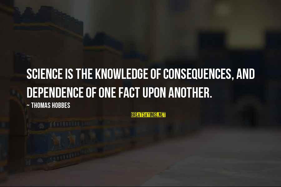 Scholarly Communication Sayings By Thomas Hobbes: Science is the knowledge of consequences, and dependence of one fact upon another.