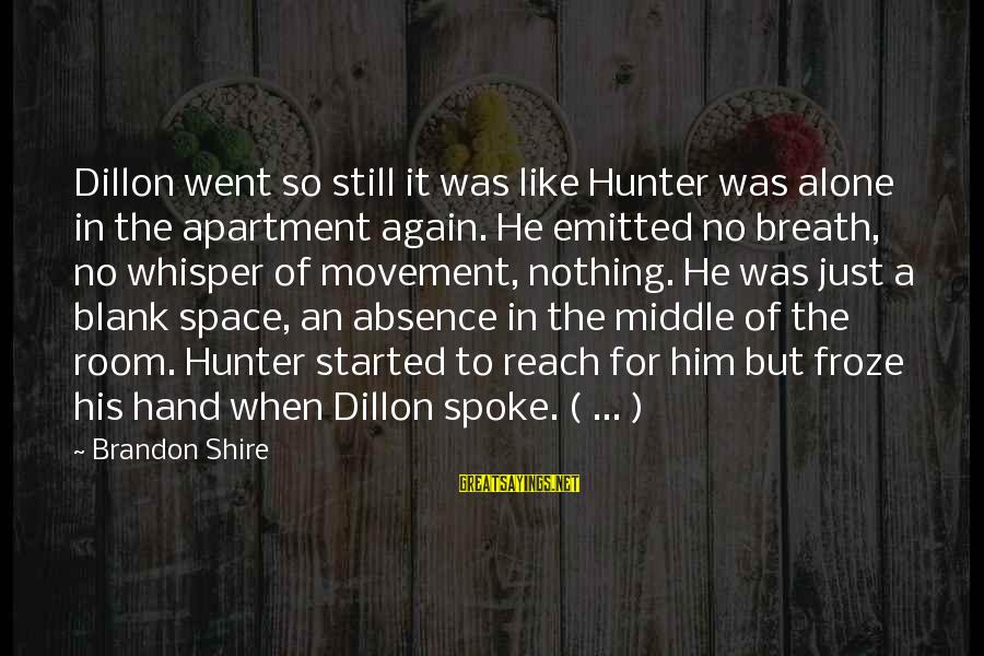 School As A Learning Environment Sayings By Brandon Shire: Dillon went so still it was like Hunter was alone in the apartment again. He
