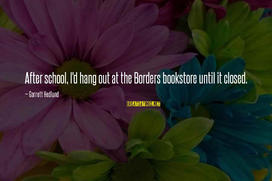 School Closed Sayings By Garrett Hedlund: After school, I'd hang out at the Borders bookstore until it closed.