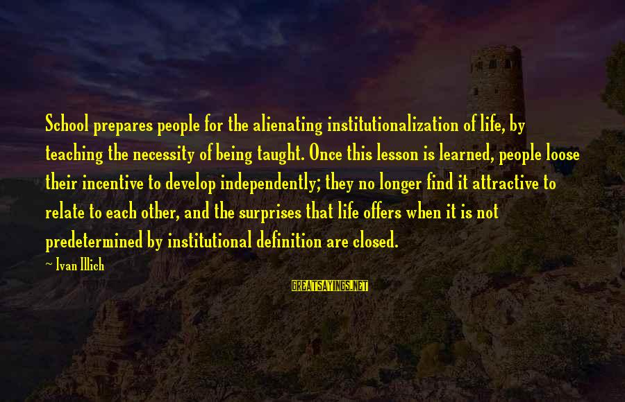 School Closed Sayings By Ivan Illich: School prepares people for the alienating institutionalization of life, by teaching the necessity of being