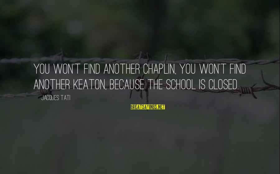 School Closed Sayings By Jacques Tati: You won't find another Chaplin, you won't find another Keaton, because the school is closed.