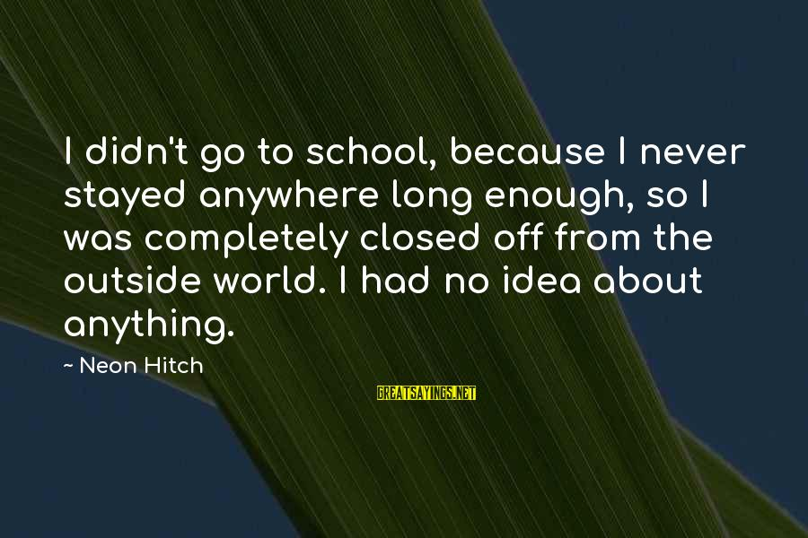 School Closed Sayings By Neon Hitch: I didn't go to school, because I never stayed anywhere long enough, so I was