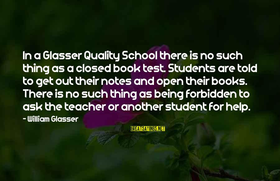 School Closed Sayings By William Glasser: In a Glasser Quality School there is no such thing as a closed book test.