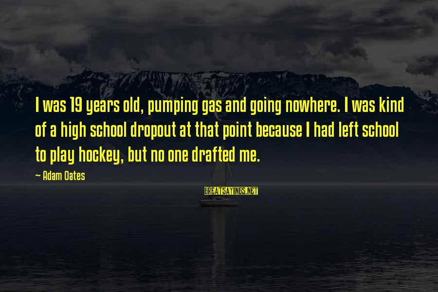 School Dropout Sayings By Adam Oates: I was 19 years old, pumping gas and going nowhere. I was kind of a