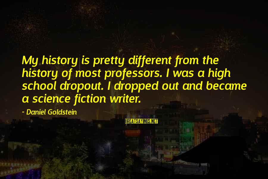 School Dropout Sayings By Daniel Goldstein: My history is pretty different from the history of most professors. I was a high