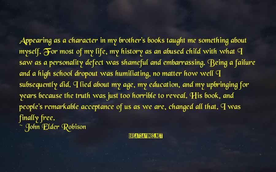 School Dropout Sayings By John Elder Robison: Appearing as a character in my brother's books taught me something about myself. For most