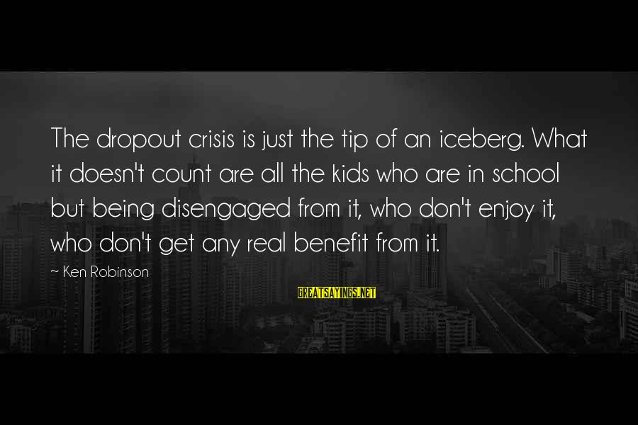 School Dropout Sayings By Ken Robinson: The dropout crisis is just the tip of an iceberg. What it doesn't count are
