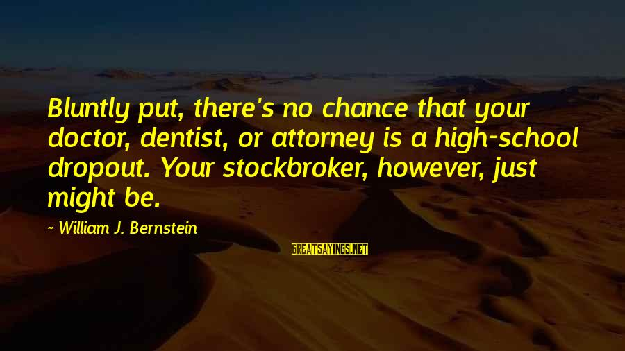 School Dropout Sayings By William J. Bernstein: Bluntly put, there's no chance that your doctor, dentist, or attorney is a high-school dropout.