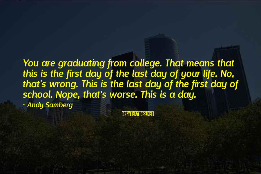School Life Last Day Sayings By Andy Samberg: You are graduating from college. That means that this is the first day of the