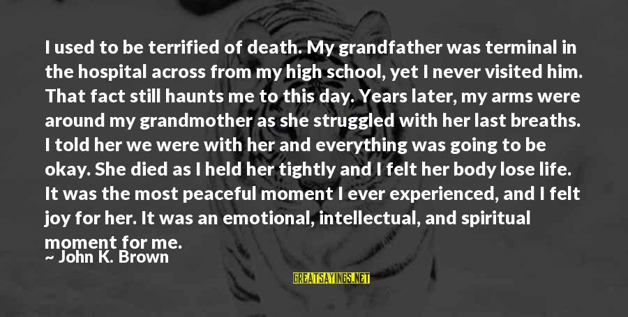 School Life Last Day Sayings By John K. Brown: I used to be terrified of death. My grandfather was terminal in the hospital across