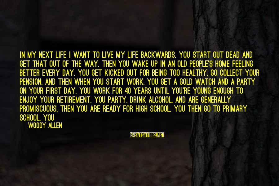 School Life Last Day Sayings By Woody Allen: In my next life I want to live my life backwards. You start out dead