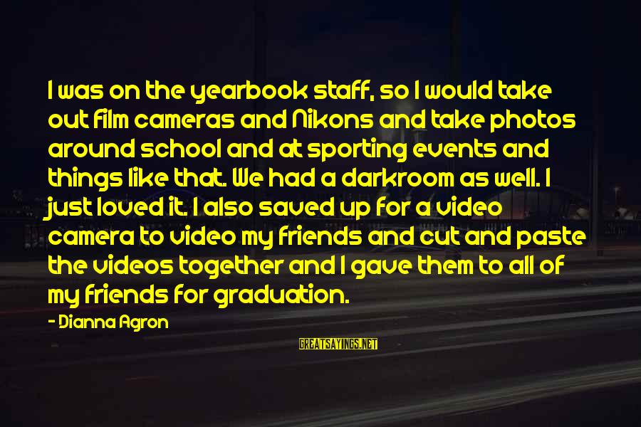 School Yearbook Sayings By Dianna Agron: I was on the yearbook staff, so I would take out film cameras and Nikons