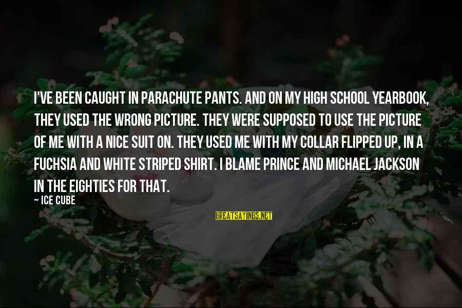 School Yearbook Sayings By Ice Cube: I've been caught in parachute pants. And on my high school yearbook, they used the