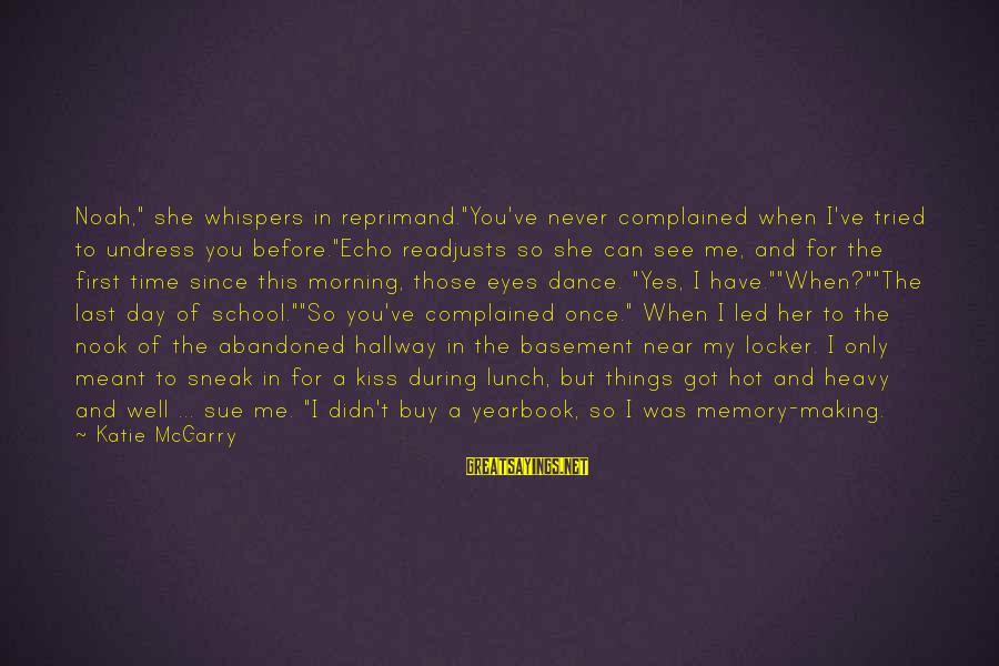 """School Yearbook Sayings By Katie McGarry: Noah,"""" she whispers in reprimand.""""You've never complained when I've tried to undress you before.""""Echo readjusts"""