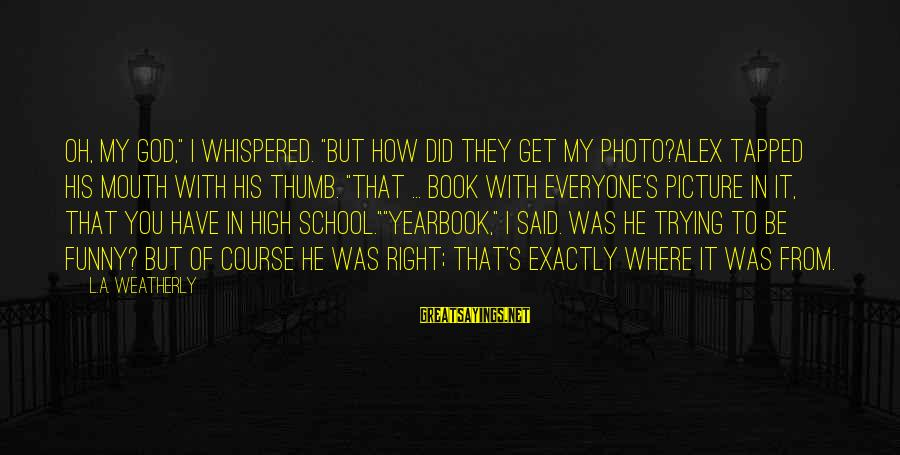 """School Yearbook Sayings By L.A. Weatherly: Oh, my God,"""" I whispered. """"But how did they get my photo?Alex tapped his mouth"""