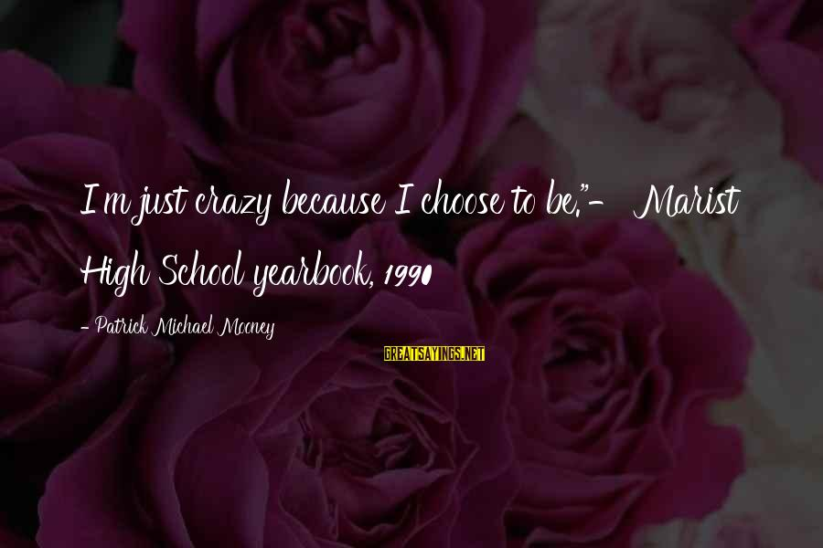 """School Yearbook Sayings By Patrick Michael Mooney: I'm just crazy because I choose to be.""""- Marist High School yearbook, 1990"""