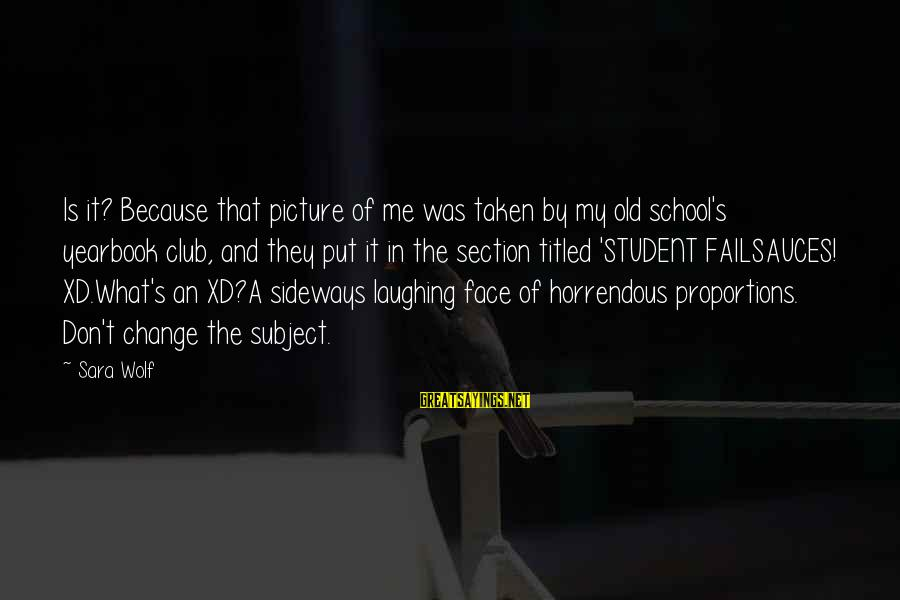 School Yearbook Sayings By Sara Wolf: Is it? Because that picture of me was taken by my old school's yearbook club,