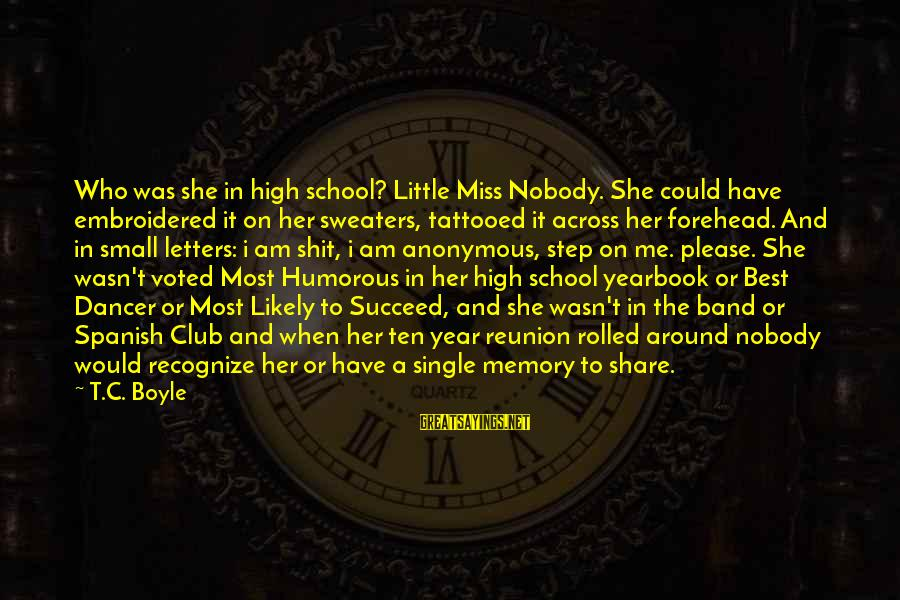 School Yearbook Sayings By T.C. Boyle: Who was she in high school? Little Miss Nobody. She could have embroidered it on