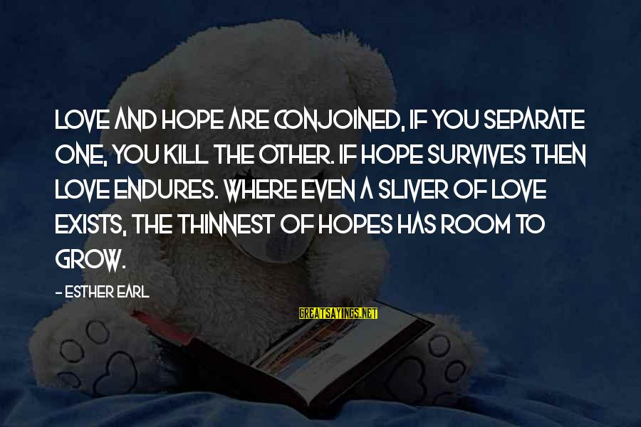 Schulenberg Sayings By Esther Earl: Love and hope are conjoined, if you separate one, you kill the other. If hope