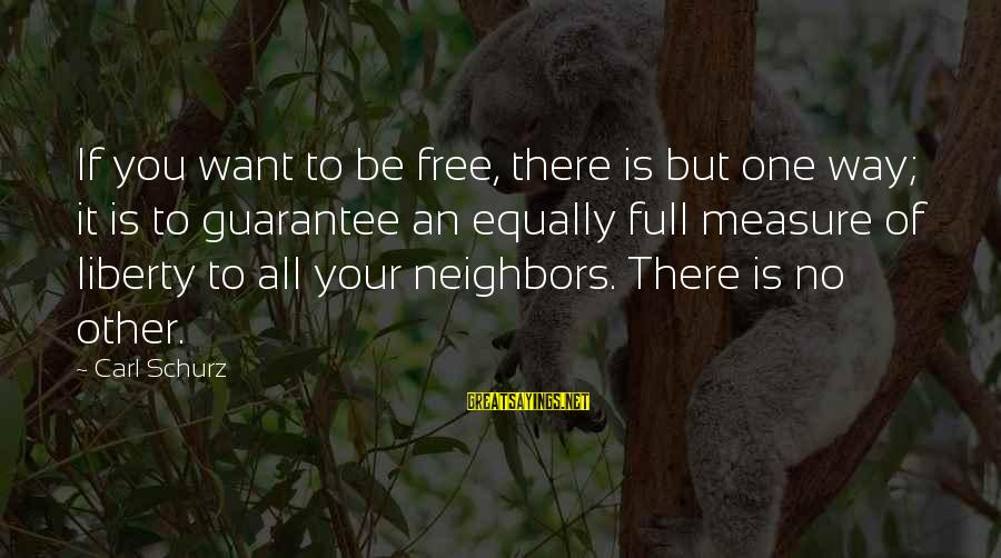 Schurz Sayings By Carl Schurz: If you want to be free, there is but one way; it is to guarantee