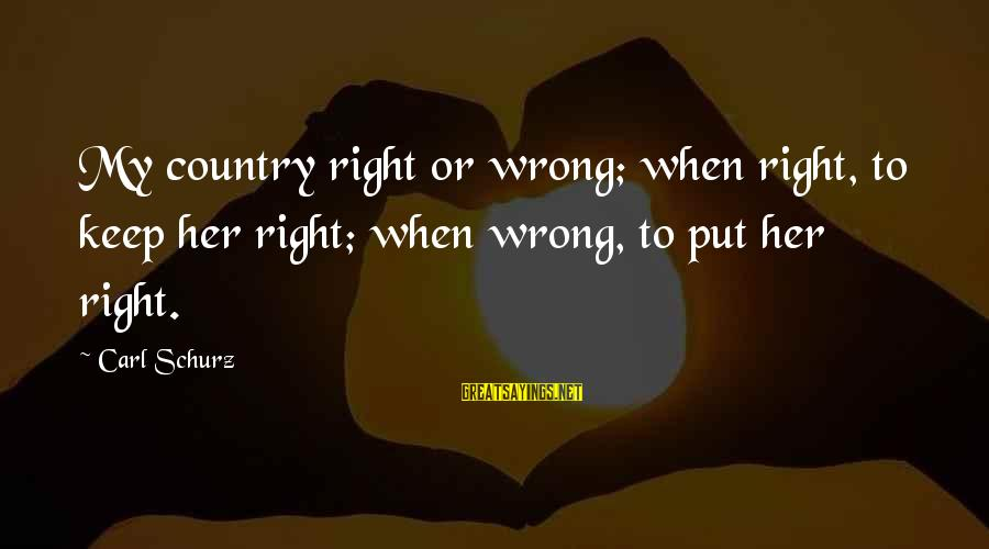 Schurz Sayings By Carl Schurz: My country right or wrong; when right, to keep her right; when wrong, to put