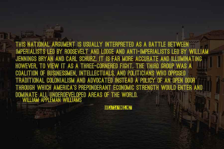Schurz Sayings By William Appleman Williams: This national argument is usually interpreted as a battle between imperialists led by Roosevelt and