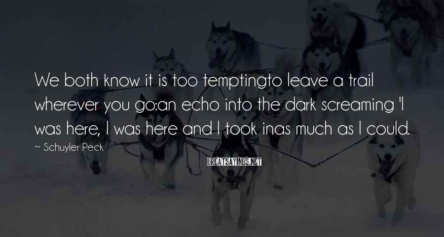 Schuyler Peck Sayings: We both know it is too temptingto leave a trail wherever you go:an echo into