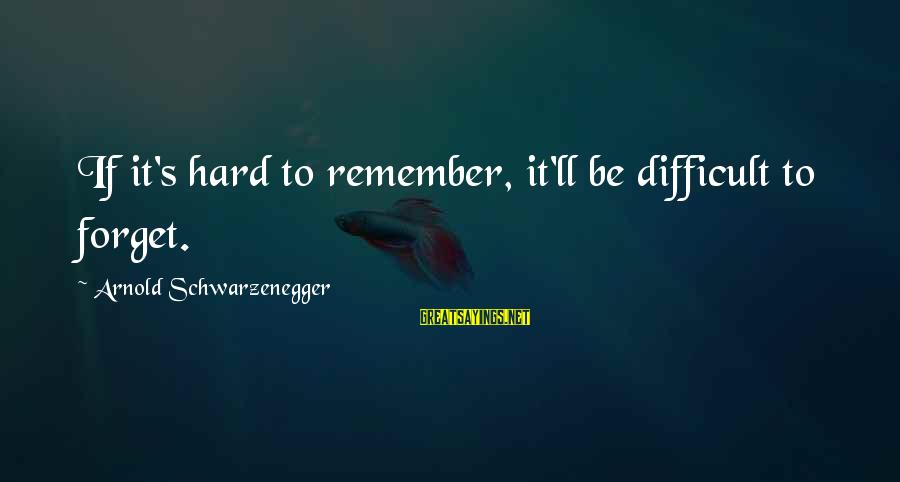 Schwarzenegger's Sayings By Arnold Schwarzenegger: If it's hard to remember, it'll be difficult to forget.