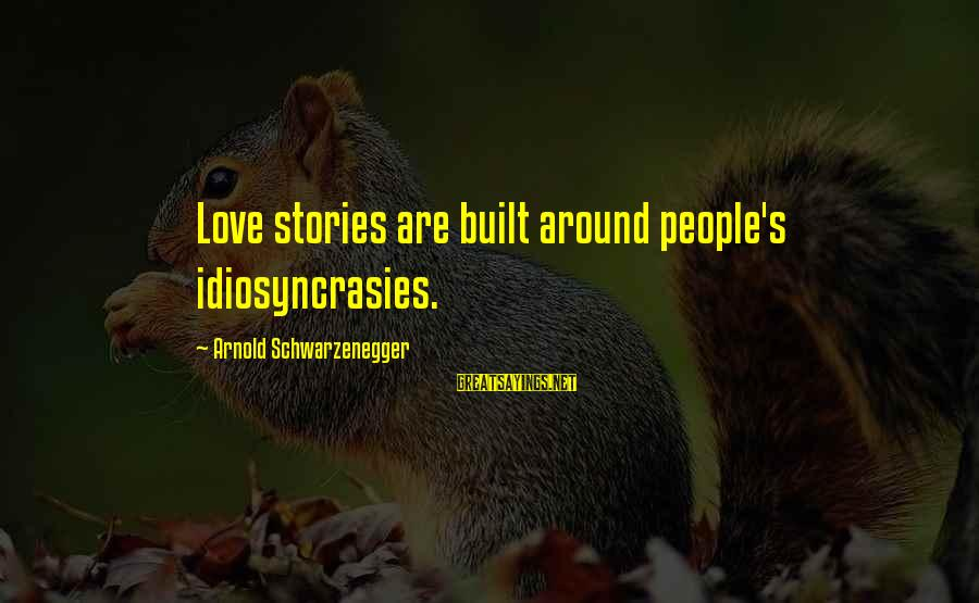 Schwarzenegger's Sayings By Arnold Schwarzenegger: Love stories are built around people's idiosyncrasies.