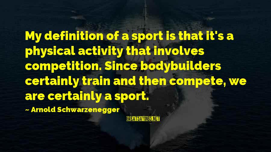Schwarzenegger's Sayings By Arnold Schwarzenegger: My definition of a sport is that it's a physical activity that involves competition. Since