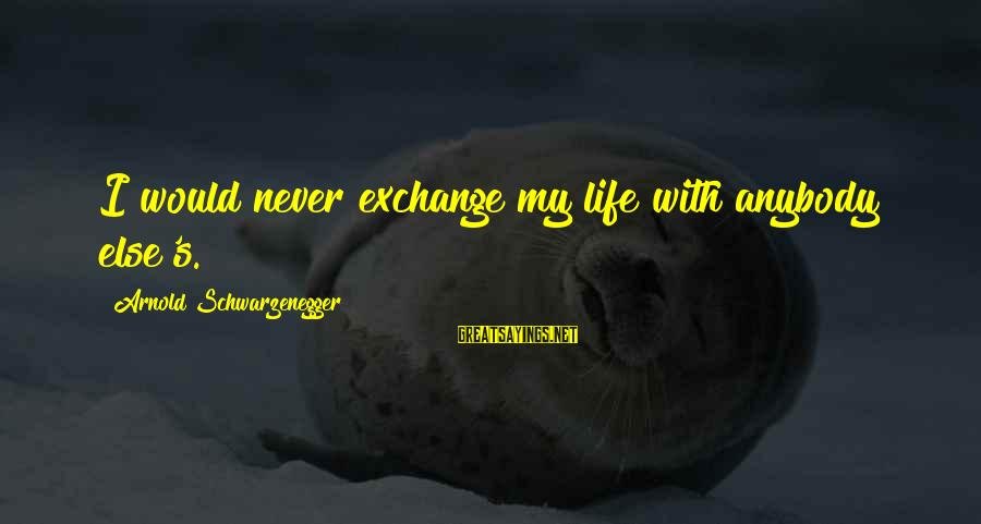 Schwarzenegger's Sayings By Arnold Schwarzenegger: I would never exchange my life with anybody else's.