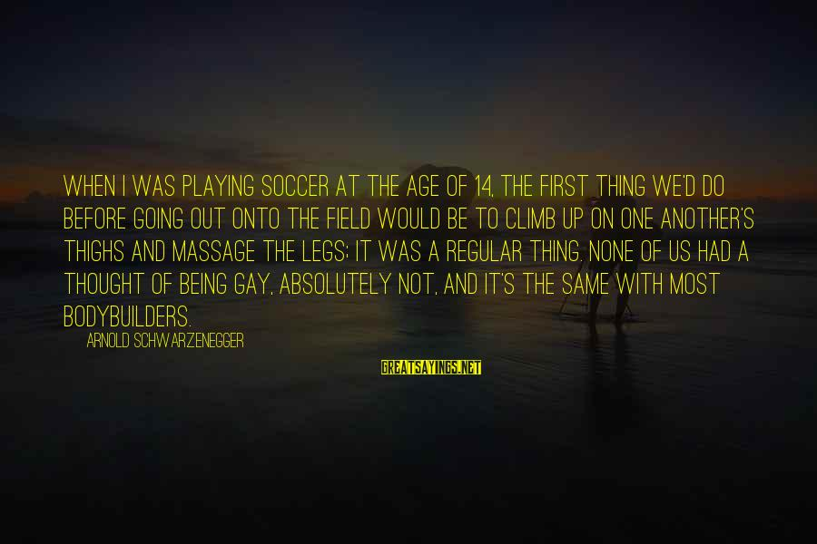 Schwarzenegger's Sayings By Arnold Schwarzenegger: When I was playing soccer at the age of 14, the first thing we'd do