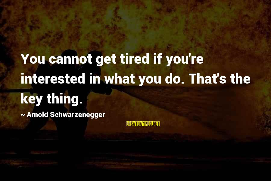 Schwarzenegger's Sayings By Arnold Schwarzenegger: You cannot get tired if you're interested in what you do. That's the key thing.