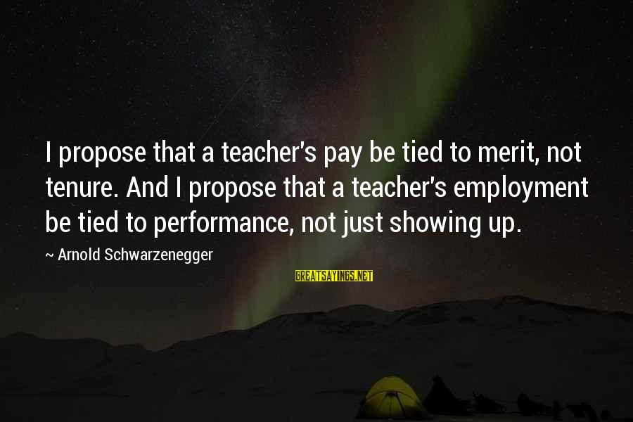 Schwarzenegger's Sayings By Arnold Schwarzenegger: I propose that a teacher's pay be tied to merit, not tenure. And I propose