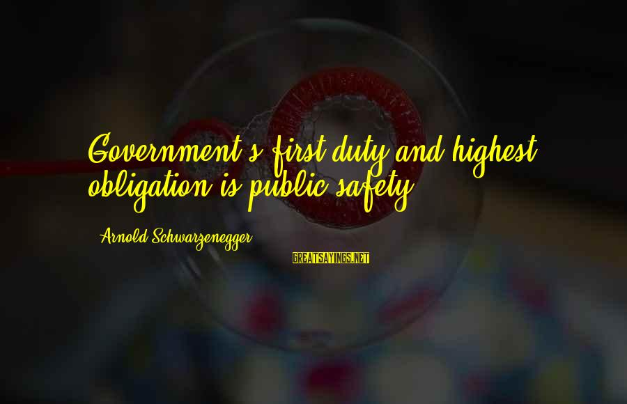 Schwarzenegger's Sayings By Arnold Schwarzenegger: Government's first duty and highest obligation is public safety.