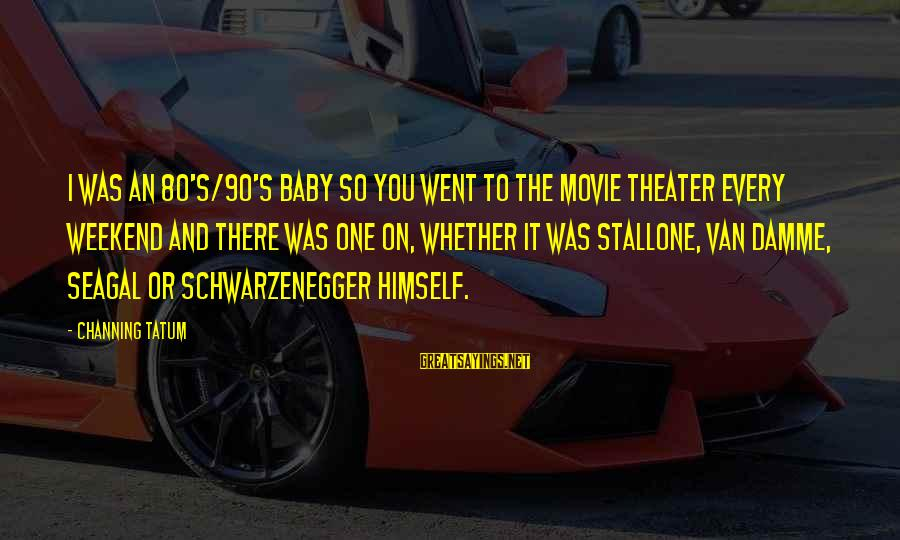 Schwarzenegger's Sayings By Channing Tatum: I was an 80's/90's baby so you went to the movie theater every weekend and