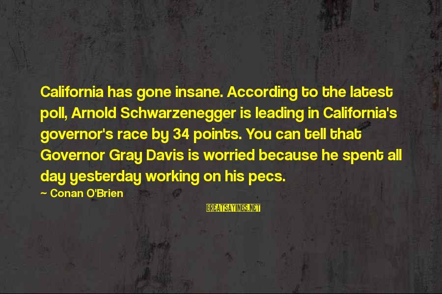 Schwarzenegger's Sayings By Conan O'Brien: California has gone insane. According to the latest poll, Arnold Schwarzenegger is leading in California's