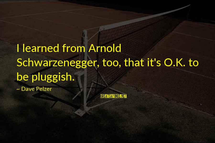 Schwarzenegger's Sayings By Dave Pelzer: I learned from Arnold Schwarzenegger, too, that it's O.K. to be pluggish.