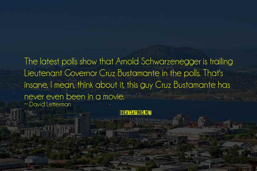 Schwarzenegger's Sayings By David Letterman: The latest polls show that Arnold Schwarzenegger is trailing Lieutenant Governor Cruz Bustamante in the