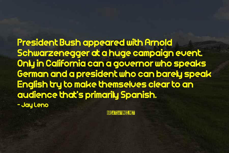 Schwarzenegger's Sayings By Jay Leno: President Bush appeared with Arnold Schwarzenegger at a huge campaign event. Only in California can