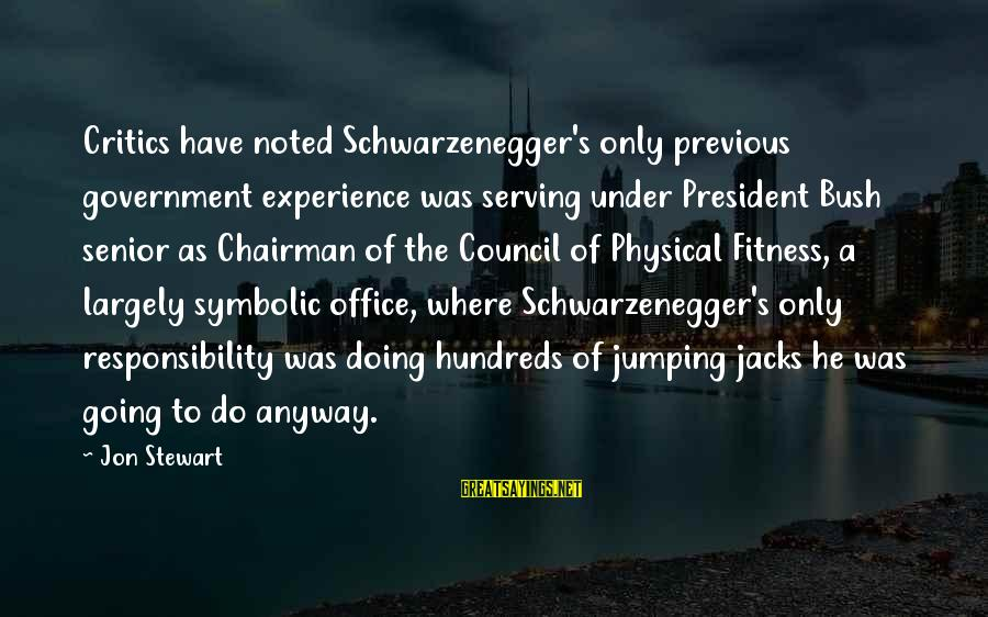 Schwarzenegger's Sayings By Jon Stewart: Critics have noted Schwarzenegger's only previous government experience was serving under President Bush senior as