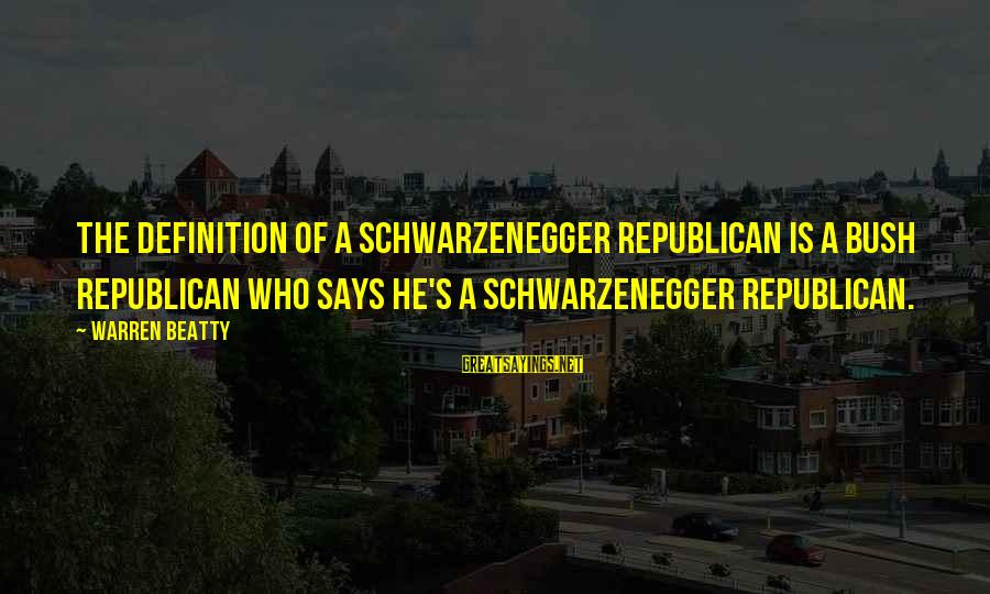 Schwarzenegger's Sayings By Warren Beatty: The definition of a Schwarzenegger Republican is a Bush Republican who says he's a Schwarzenegger