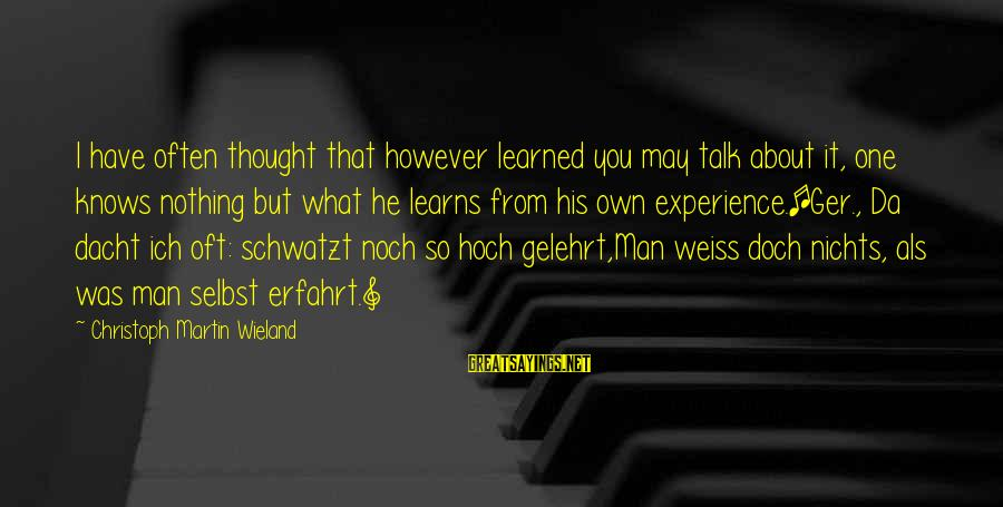 Schwatzt Sayings By Christoph Martin Wieland: I have often thought that however learned you may talk about it, one knows nothing