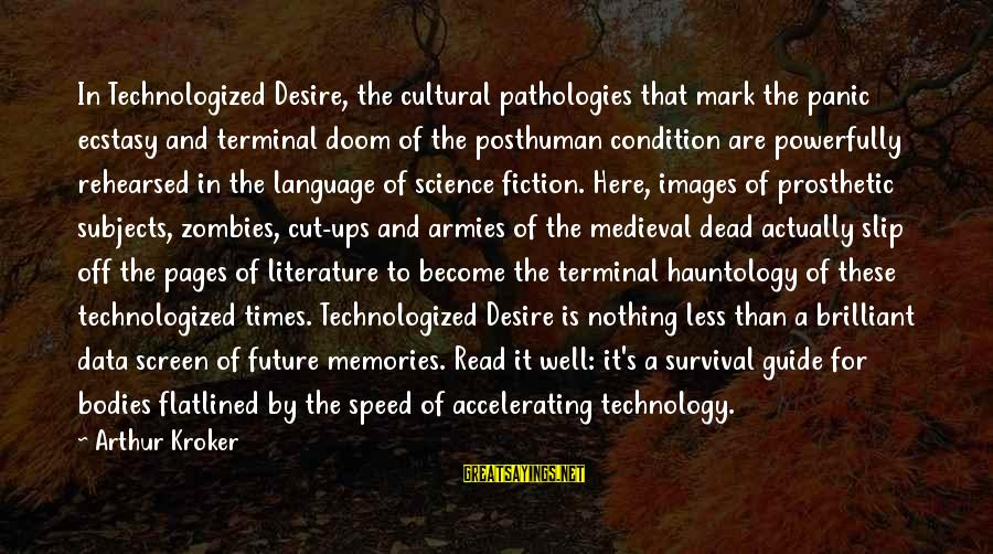 Science And Literature Sayings By Arthur Kroker: In Technologized Desire, the cultural pathologies that mark the panic ecstasy and terminal doom of