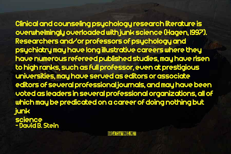 Science And Literature Sayings By David B. Stein: Clinical and counseling psychology research literature is overwhelmingly overloaded with junk science (Hagen, 1997). Researchers