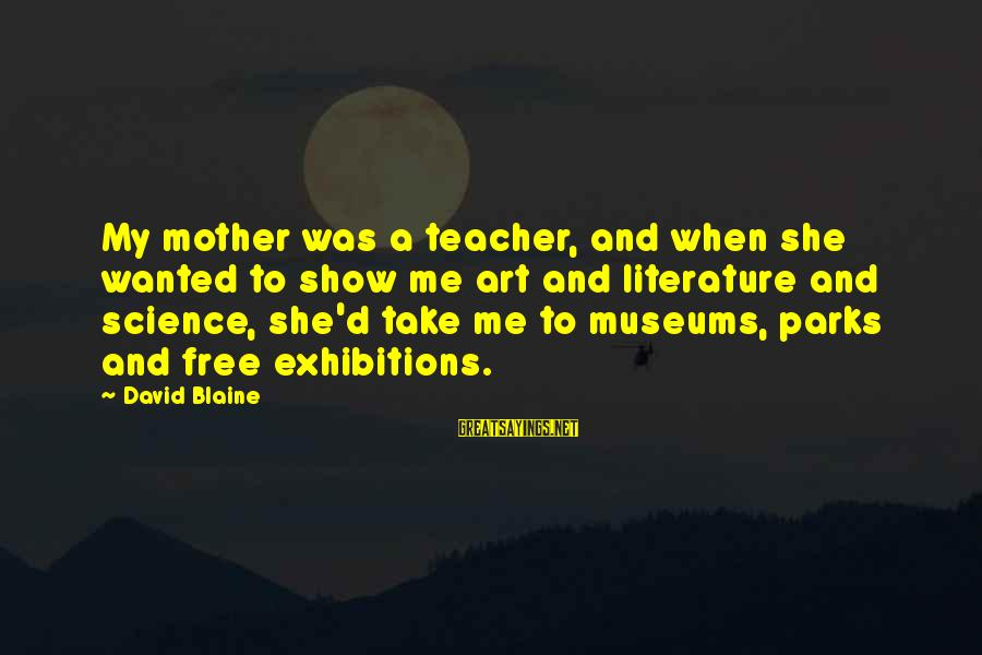Science And Literature Sayings By David Blaine: My mother was a teacher, and when she wanted to show me art and literature