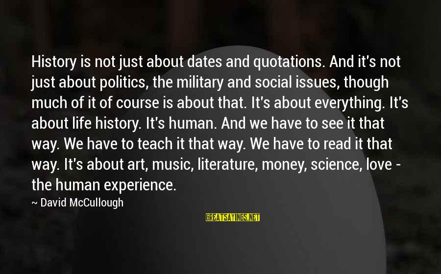 Science And Literature Sayings By David McCullough: History is not just about dates and quotations. And it's not just about politics, the