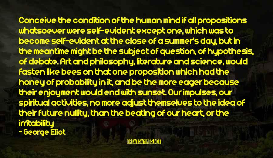 Science And Literature Sayings By George Eliot: Conceive the condition of the human mind if all propositions whatsoever were self-evident except one,