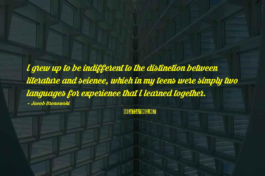 Science And Literature Sayings By Jacob Bronowski: I grew up to be indifferent to the distinction between literature and science, which in